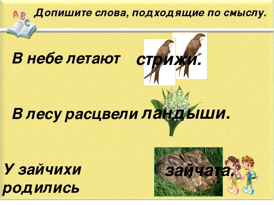 Допишите слова, подходящие по смыслу. В небе летают В лесу расцвели У зайчих...
