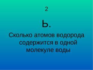 2 Ь. Сколько атомов водорода содержится в одной молекуле воды