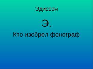 Эдиссон Э. Кто изобрел фонограф