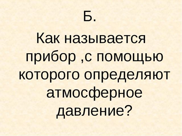 Б. Как называется прибор ,с помощью которого определяют атмосферное давление?