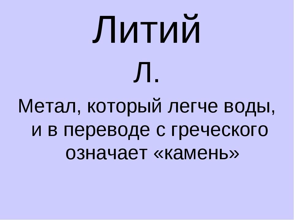 Литий Л. Метал, который легче воды, и в переводе с греческого означает «камень»