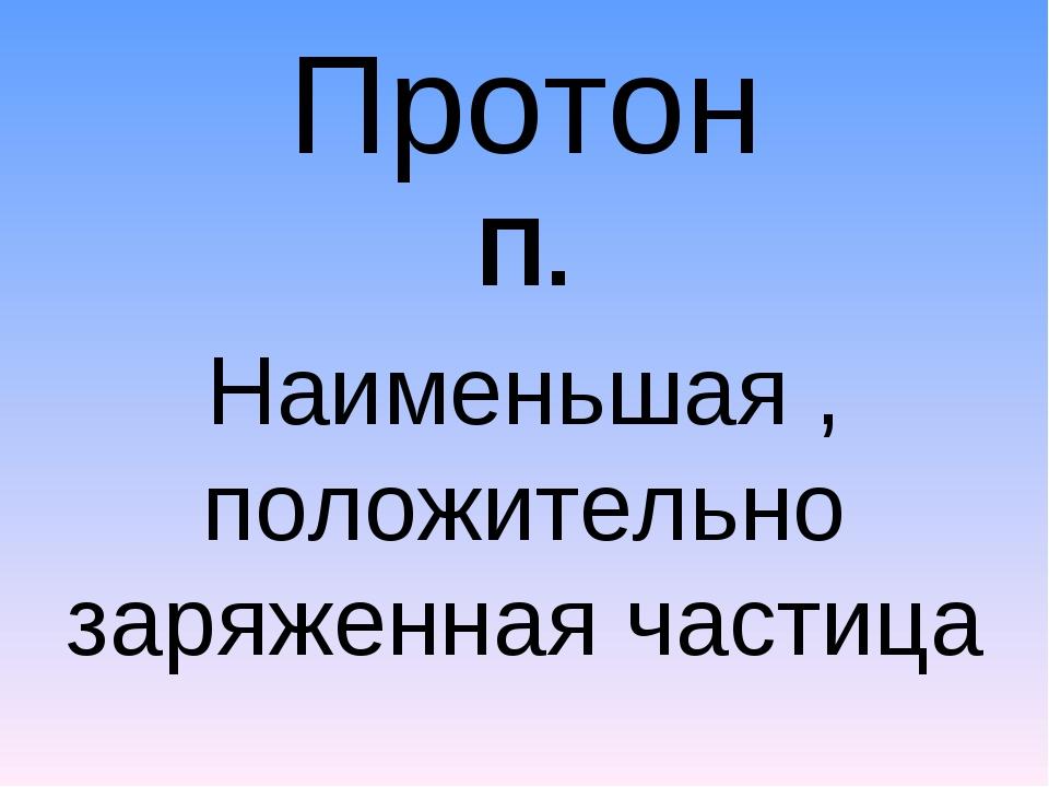Протон П. Наименьшая , положительно заряженная частица