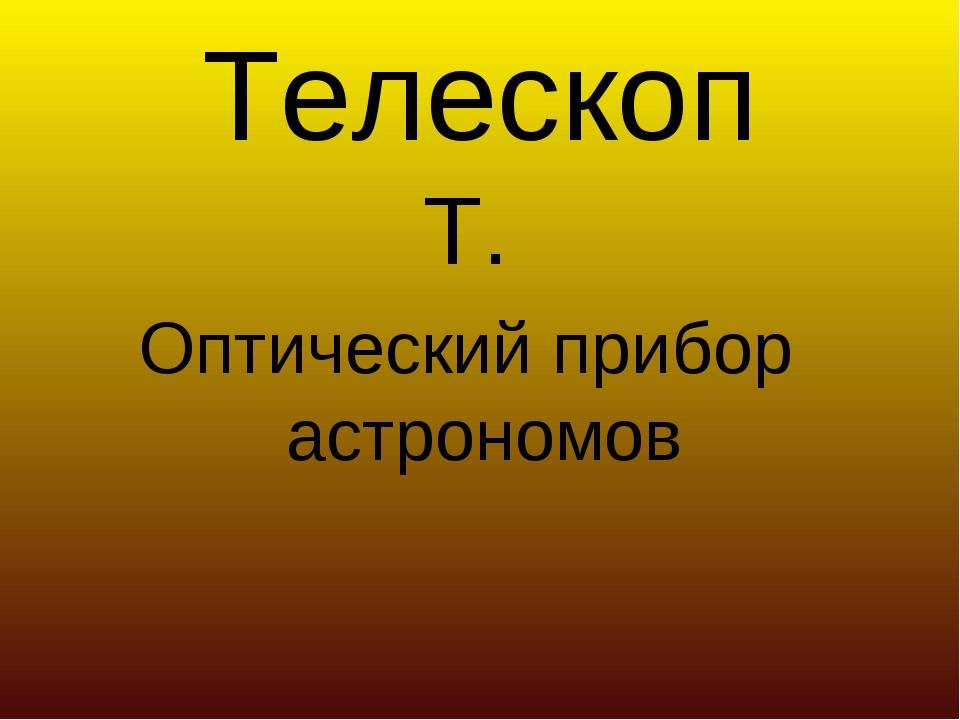 Телескоп Т. Оптический прибор астрономов