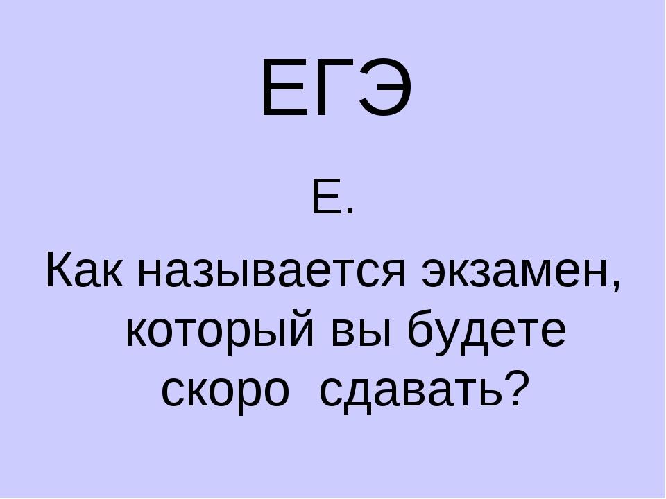 ЕГЭ Е. Как называется экзамен, который вы будете скоро сдавать?