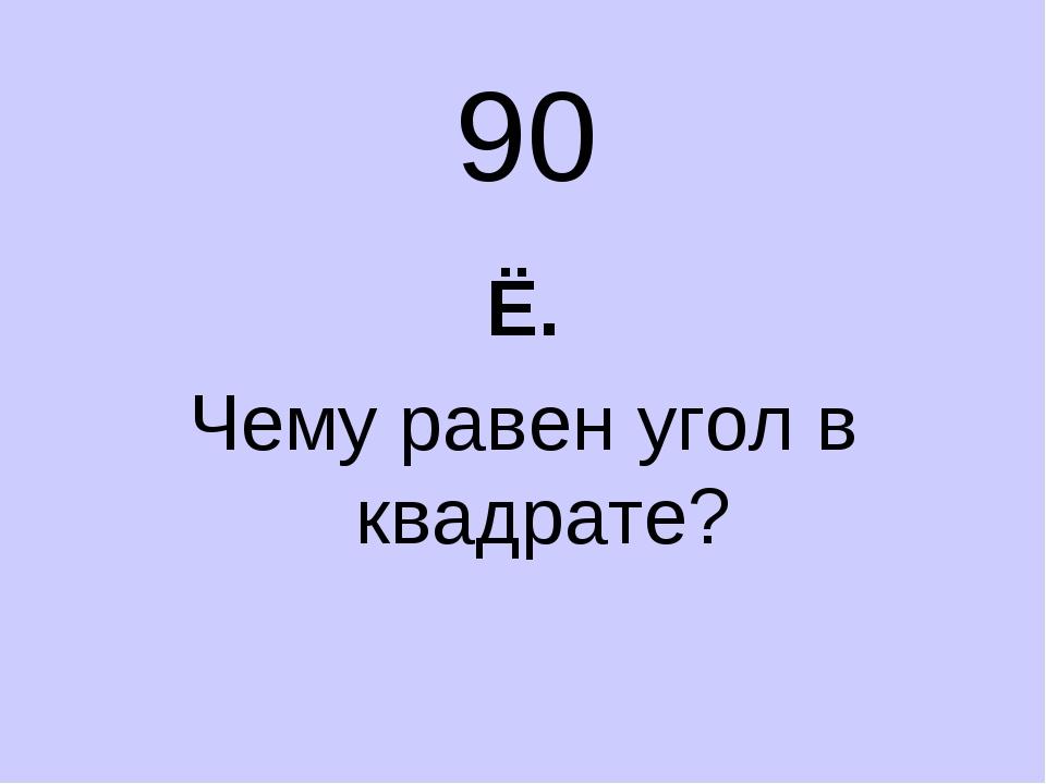90 Ё. Чему равен угол в квадрате?