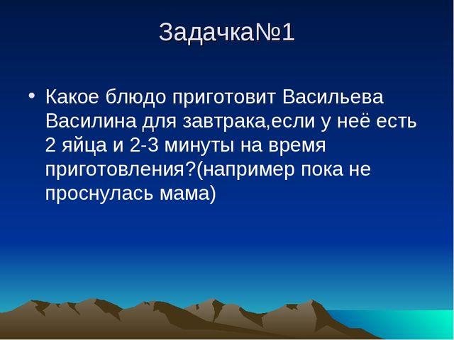 Задачка№1 Какое блюдо приготовит Васильева Василина для завтрака,если у неё е...