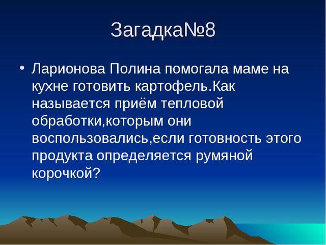 Загадка№8 Ларионова Полина помогала маме на кухне готовить картофель.Как назы...