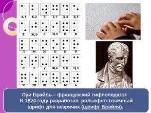 Луи Брайль – французский тифлопедагог.  В 1824 годуразработал рельефно-точ