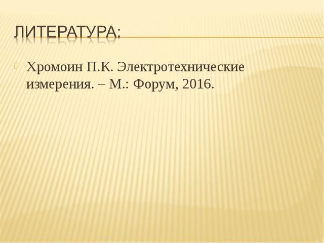 Хромоин П.К. Электротехнические измерения. – М.: Форум, 2016.