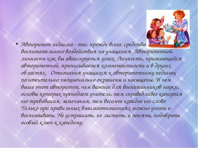 Авторитет педагога - это, прежде всего, средство воспитательного воздействия...