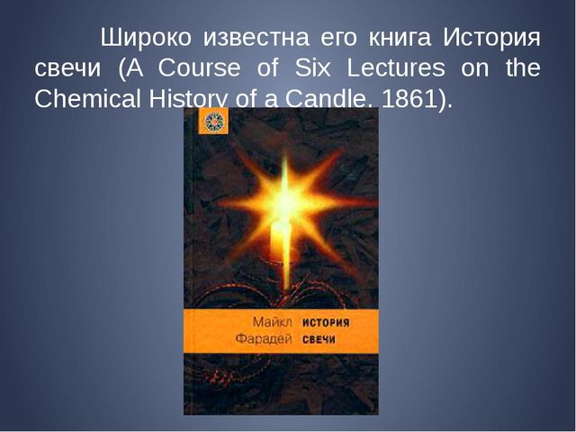 Широко известна его книга История свечи (A Course of Six Lectures on the Che...