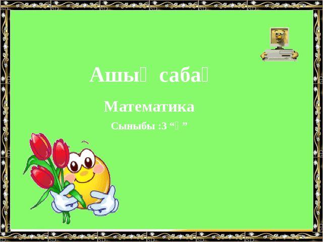 """Ашық сабақ Математика Сыныбы :3 """"ә"""" LOGO"""