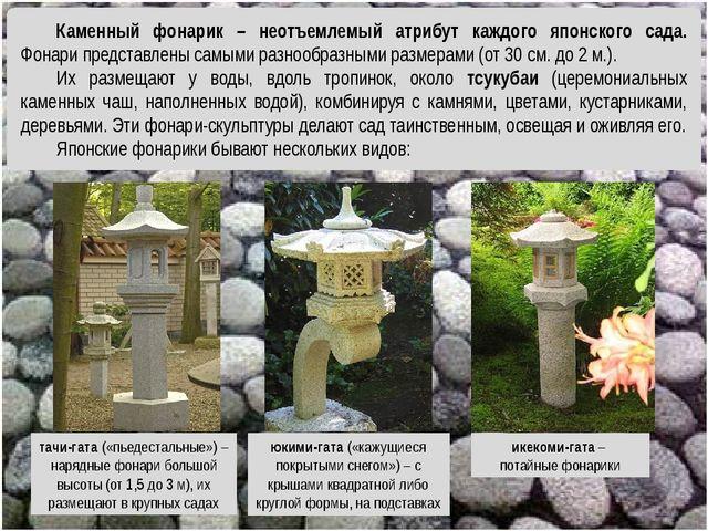 тачи-гата («пьедестальные») – нарядные фонари большой высоты (от 1,5 до 3 м),...