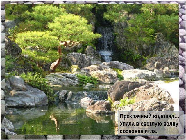 Прозрачный водопад… Упала в светлую волну сосновая игла.