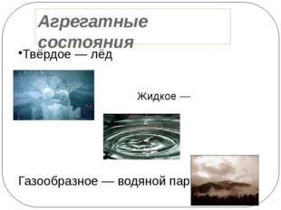 Агрегатные состояния Твёрдое — лёд Жидкое — вода Газообразное — водяной пар