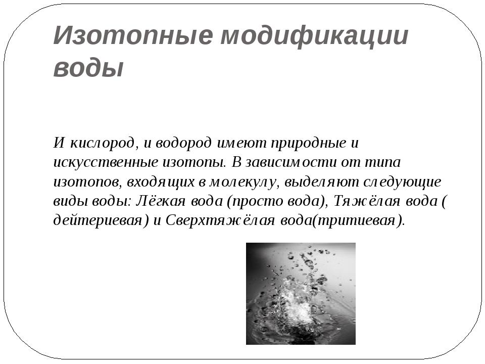Изотопные модификации воды И кислород, и водород имеют природные и искусствен...