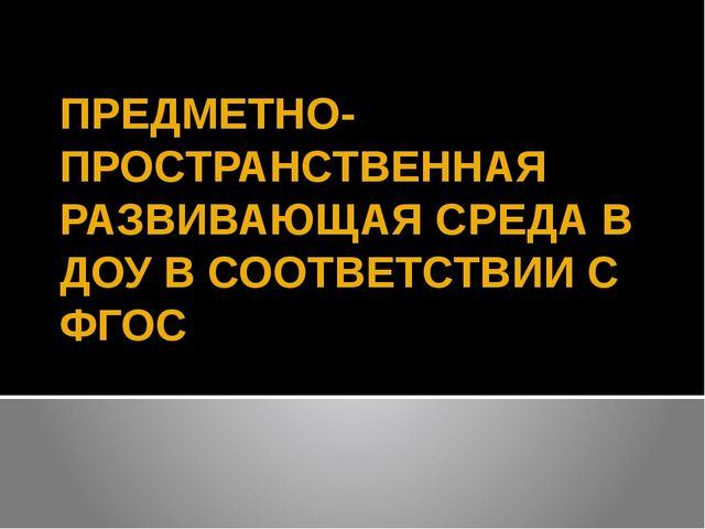 ПРЕДМЕТНО- ПРОСТРАНСТВЕННАЯ РАЗВИВАЮЩАЯ СРЕДА В ДОУ В СООТВЕТСТВИИ С ФГОС Вос...