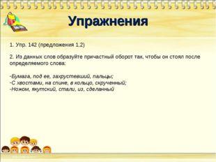 Упражнения 1. Упр. 142 (предложения 1,2) 2. Из данных слов образуйте причастн
