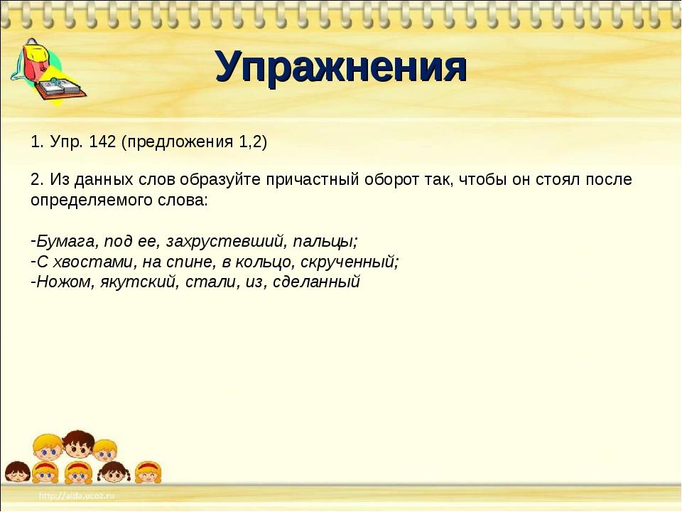 Упражнения 1. Упр. 142 (предложения 1,2) 2. Из данных слов образуйте причастн...