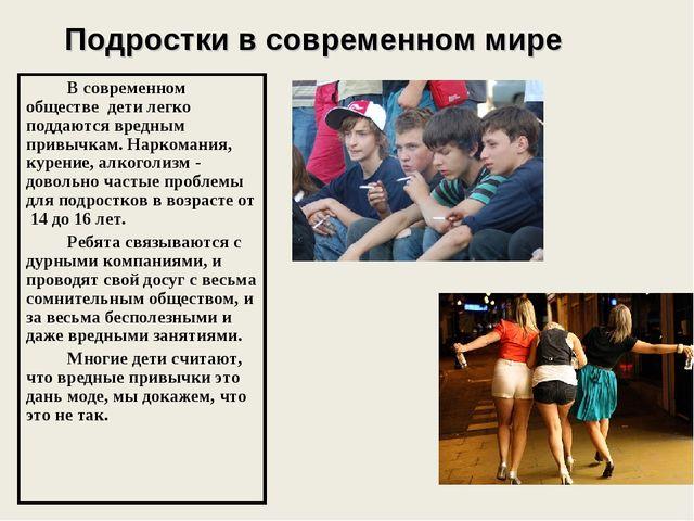 Подростки в современном мире В современном обществе дети легко поддаются вред...