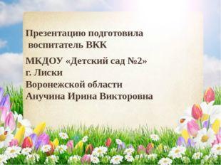 Презентацию подготовила воспитатель ВКК МКДОУ «Детский сад №2» г. Лиски Ворон