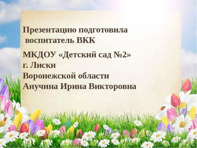 Презентацию подготовила воспитатель ВКК МКДОУ «Детский сад №2» г. Лиски Ворон...