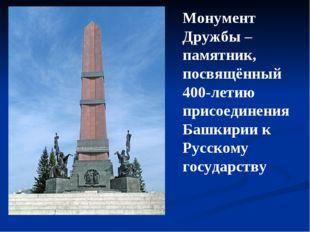 Монумент Дружбы – памятник, посвящённый 400-летию присоединения Башкирии к Ру