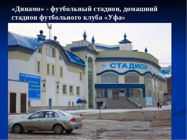 «Динамо» - футбольный стадион, домашний стадион футбольного клуба «Уфа»