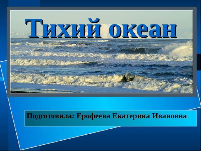 Тихий океан Подготовила: Ерофеева Екатерина Ивановна