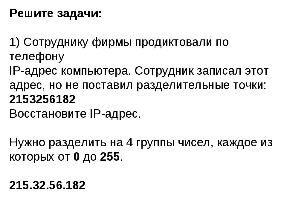 Решите задачи: 1) Сотруднику фирмы продиктовали по телефону IP-адрес компьюте...