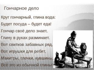 Гончарное дело Круг гончарный, глина вода: Будет посуда – будет еда! Гончар с