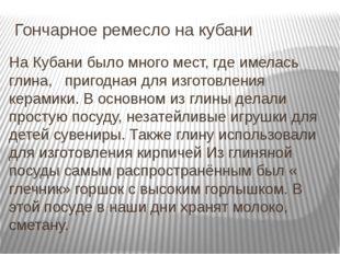 Гончарное ремесло на кубани На Кубани было много мест, где имелась глина, при