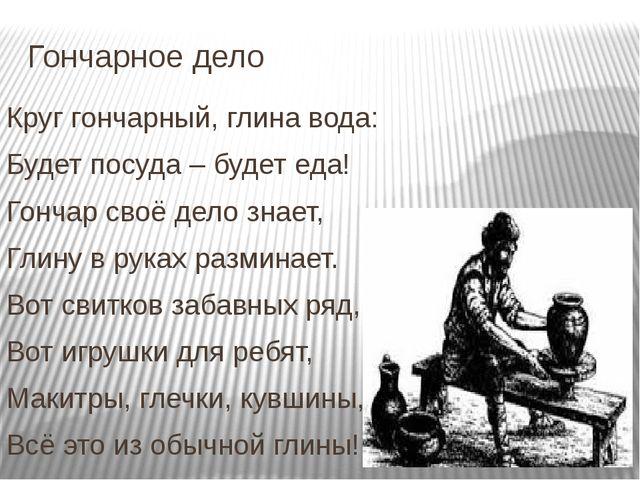 Гончарное дело Круг гончарный, глина вода: Будет посуда – будет еда! Гончар с...