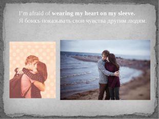 I'm afraid of wearing my heart on my sleeve. Я боюсь показывать свои чувства