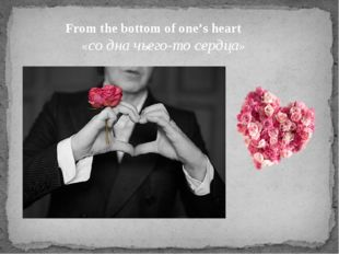 From the bottom of one's heart «со дна чьего-то сердца»