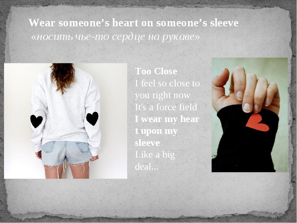 Wear someone's heart on someone's sleeve «носить чье-то сердце на рукаве» Too...