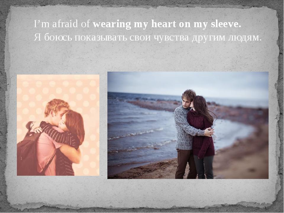 I'm afraid of wearing my heart on my sleeve. Я боюсь показывать свои чувства...