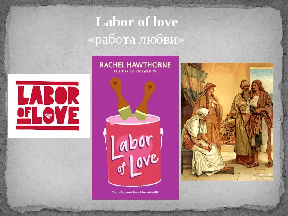 Labor of love «работа любви»