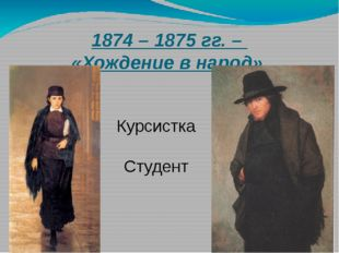 1874 – 1875 гг. – «Хождение в народ». Курсистка Студент