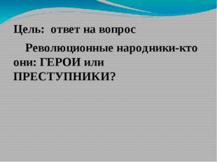 Цель: ответ на вопрос Революционные народники-кто они: ГЕРОИ или ПРЕСТУПНИКИ?