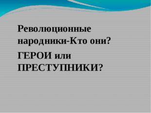 Революционные народники-Кто они? ГЕРОИ или ПРЕСТУПНИКИ?