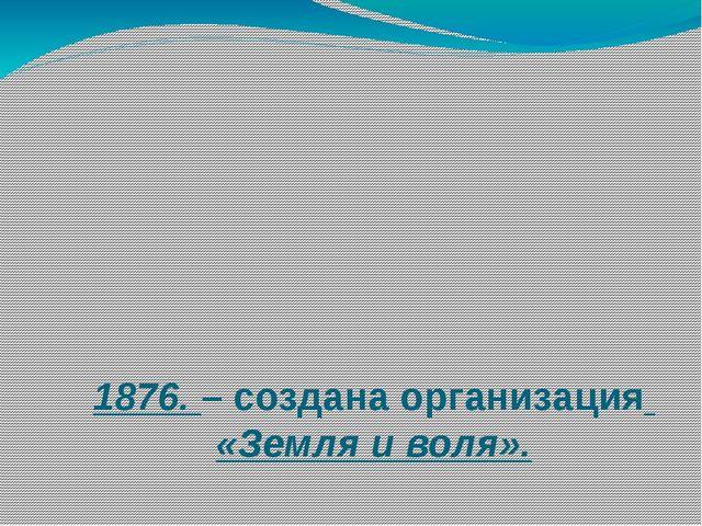 1876. – создана организация «Земля и воля».