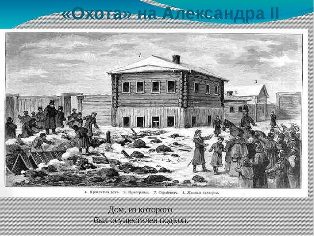 «Охота» на Александра II Дом, из которого был осуществлен подкоп.