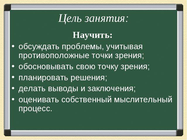 Цель занятия: Научить: обсуждать проблемы, учитывая противоположные точки зре...