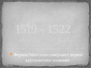 1519 - 1522 гг. Фернан Магеллан совершает первое кругосветное плавание