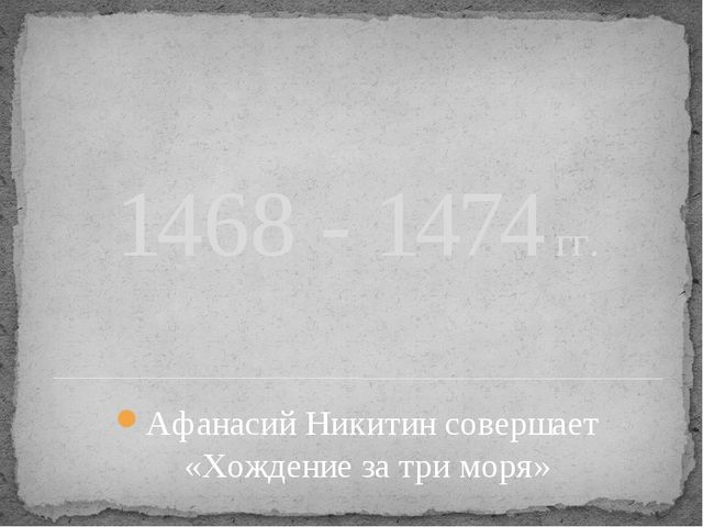 1468 - 1474 гг. Афанасий Никитин совершает «Хождение за три моря»