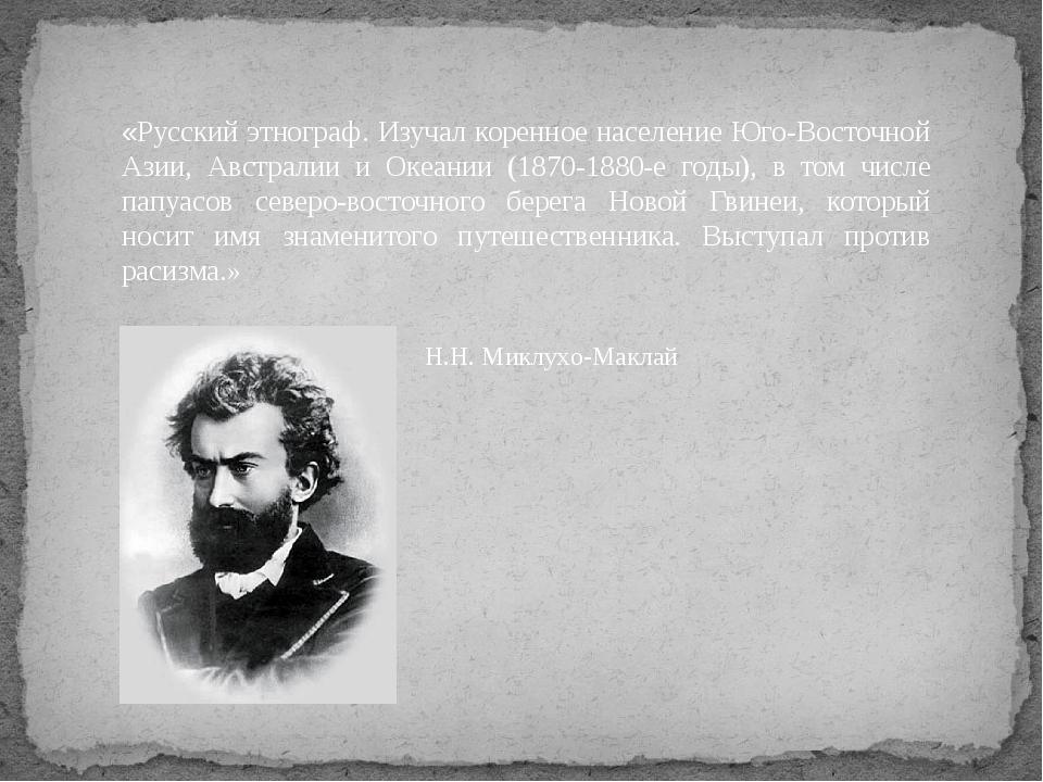«Русский этнограф. Изучал коренное население Юго-Восточной Азии, Австралии и...