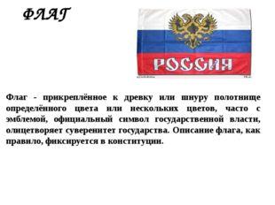 ФЛАГ  Флаг - прикреплённое к древку или шнуру полотнище определённого цвета