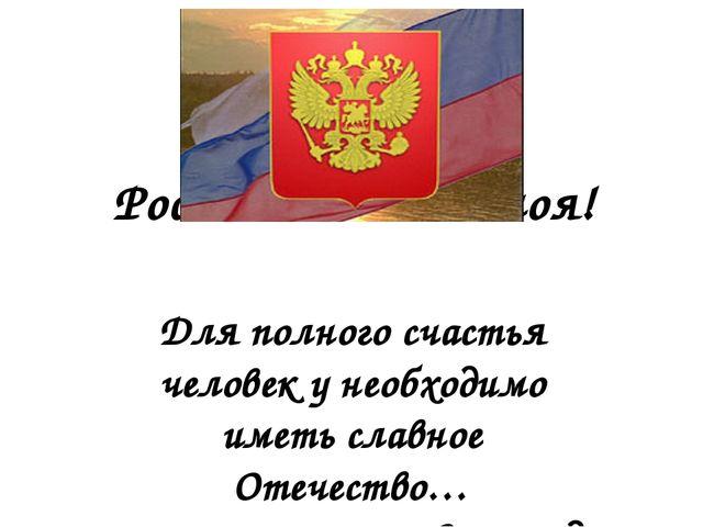 Россия – Родина моя! Для полного счастья человек у необходимо иметь славное О...