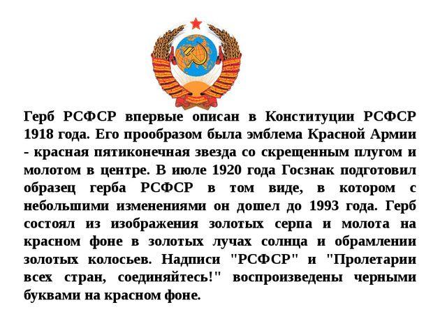 Герб РСФСР впервые описан в Конституции РСФСР 1918 года. Его прообразом была...